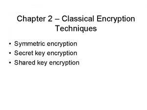 Chapter 2 Classical Encryption Techniques Symmetric encryption Secret