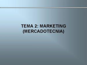TEMA 2 MARKETING MERCADOTECNIA TEMA 2 MARKETING MERCADOTECNIA