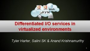 Differentiated IO services in virtualized environments Tyler Harter