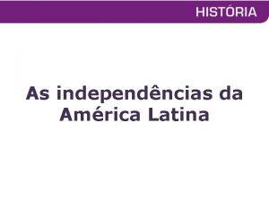 As independncias da Amrica Latina Agitaes na Amrica