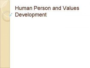 Human Person and Values Development I THE HUMAN