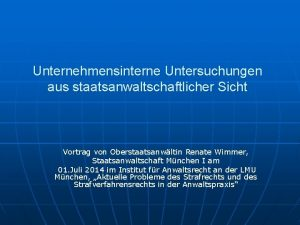 Unternehmensinterne Untersuchungen aus staatsanwaltschaftlicher Sicht Vortrag von Oberstaatsanwltin