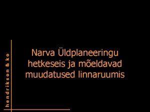 hendrikson ko Narva ldplaneeringu hetkeseis ja meldavad muudatused
