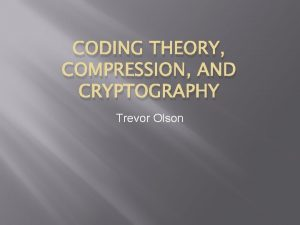 CODING THEORY COMPRESSION AND CRYPTOGRAPHY Trevor Olson Coding