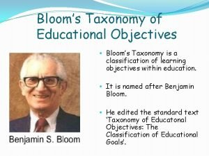 Blooms Taxonomy of Educational Objectives Blooms Taxonomy is