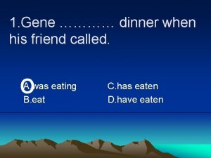 1 Gene dinner when his friend called o