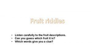Fruit riddles Listen carefully to the fruit descriptions