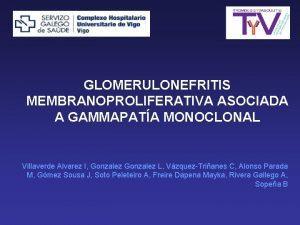 GLOMERULONEFRITIS MEMBRANOPROLIFERATIVA ASOCIADA A GAMMAPATA MONOCLONAL Villaverde Alvarez