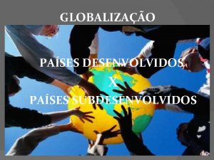 GLOBALIZAO PASES DESENVOLVIDOS X PASES SUBDESENVOLVIDOS O mundo