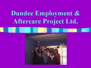 Dundee Employment Aftercare Project Ltd Objectives DEAP exists