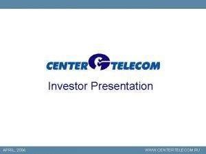 Investor Presentation APRIL 2004 WWW CENTERTELECOM RU This