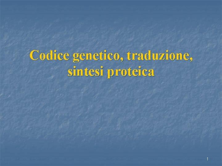 Codice genetico traduzione sintesi proteica 1 TRADUZIONE sintesi