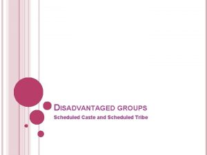 DISADVANTAGED GROUPS Scheduled Caste and Scheduled Tribe In