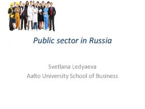 Public sector in Russia Svetlana Ledyaeva Aalto University
