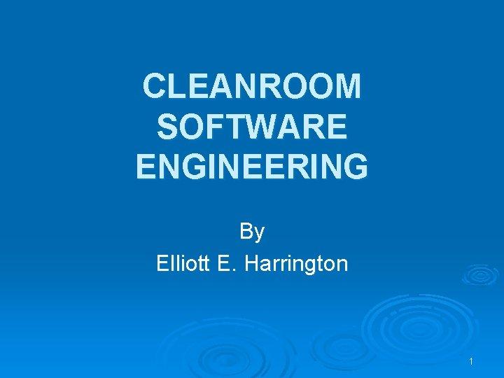 CLEANROOM SOFTWARE ENGINEERING By Elliott E Harrington 1