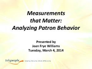 Measurements that Matter Analyzing Patron Behavior Presented by
