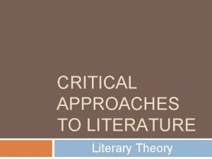 CRITICAL APPROACHES TO LITERATURE Literary Theory Critical approaches