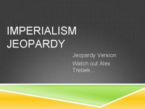 IMPERIALISM JEOPARDY Jeopardy Version Watch out Alex Trebek