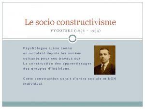 Le socio constructivisme VYGOTSKI 1896 1934 Psychologue russe