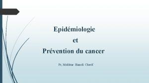 Epidmiologie et Prvention du cancer Pr Mokhtar Hamdi