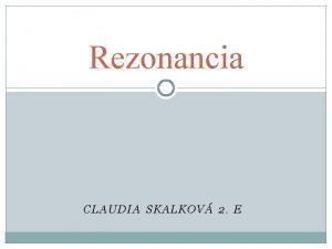 Rezonancia CLAUDIA SKALKOV 2 E Obsah 1 Rezonancia