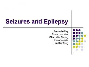 Seizures and Epilepsy Presented by Chan Hau Yee