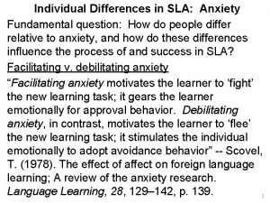 Individual Differences in SLA Anxiety Fundamental question How