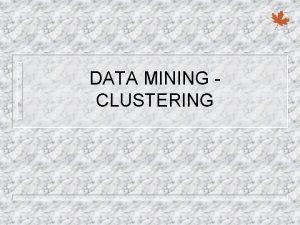 DATA MINING CLUSTERING Clustering 4 Clustering unsupervised classification