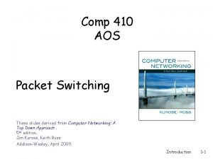 Comp 410 AOS Packet Switching These slides derived