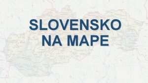 SLOVENSKO NA MAPE MAPA Mapa je zmenen zobrazenie