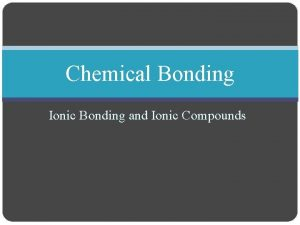 Chemical Bonding Ionic Bonding and Ionic Compounds Ionic