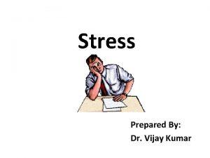 Stress Prepared By Dr Vijay Kumar What is