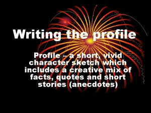 Writing the profile Profile a short vivid character