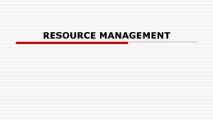 RESOURCE MANAGEMENT Resource Management Anything obtained from living