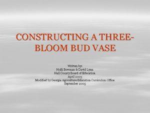 CONSTRUCTING A THREEBLOOM BUD VASE Written by Holli