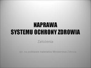 NAPRAWA SYSTEMU OCHRONY ZDROWIA Zaoenia opr na podstawie