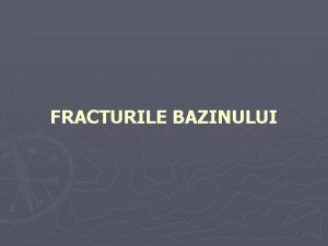 FRACTURILE BAZINULUI FRACTURILE BAZINULUI PLANUL CURSULUI GENERALITATI CLASIFICARE
