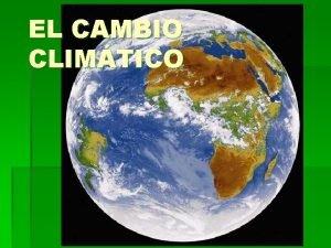 EL CAMBIO CLIMTICO QUE ES Se llama cambio