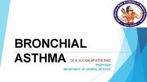 BRONCHIAL ASTHMA Dr K V CHALAPATHI RAO PROFESSOR