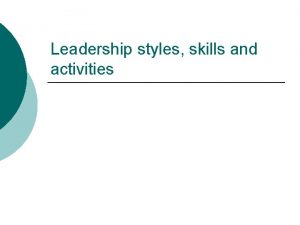Leadership styles skills and activities Leadership styles Leadership