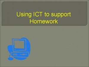 Using ICT to support Homework Why use ICT