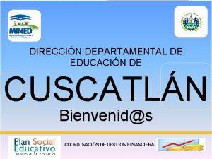 DIRECCIN DEPARTAMENTAL DE EDUCACIN DE CUSCATLN Bienvenids COORDINACIN