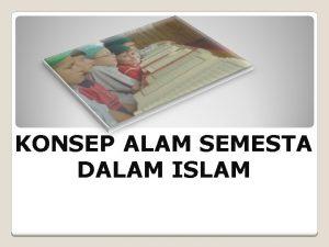 KONSEP ALAM SEMESTA DALAM ISLAM Kelompok 1 TUGAS