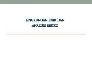 LINGKUNGAN FISIK DAN ANALISIS RESIKO OVERVIEW LINGKUNGAN FISIK