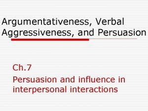 Argumentativeness Verbal Aggressiveness and Persuasion Ch 7 Persuasion