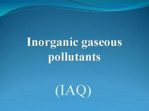 Inorganic gaseous pollutants IAQ Introduction Inorganic gaseous pollutants