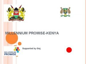 MILLENNIUM PROMISEKENYA Supported by Goj PRESENTERS Jessica MasiraTeam