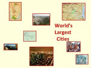 Worlds Largest Cities GOAL To use maps and