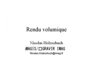 Rendu volumique Nicolas Holzschuch i MAGISGRAVIR IMAG Nicolas