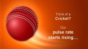 Think of a Cricket Our pulse rate starts